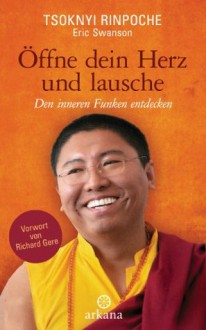 Öffne dein Herz und lausche: Den inneren Funken entdecken - Vorwort von Richard Gere (German Edition) - Tsoknyi Rinpoche, Elisabeth Liebl, Eric Swanson