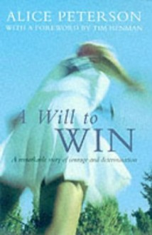 A Will to Win: A Remarkable Story of Courage and Determination - Alice Peterson