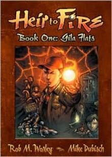 Heir to Fire: Gila Flats - Rob M. Worley, Mike Dubsich, Shannon Eric Denton, Patrick Coyle
