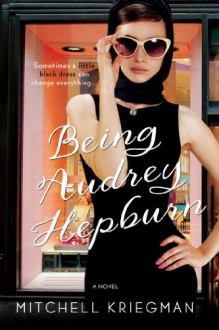 Being Audrey Hepburn: A Novel - Mitchell Kriegman