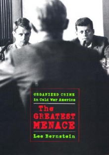 The Greatest Menace: Organized Crime in Cold War America - Lee Bernstein