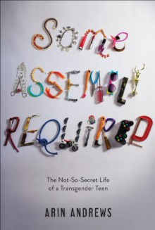 Some Assembly Required: The Not-So-Secret Life of a Transgender Teen - Arin Andrews