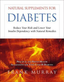 Natural Supplements for Diabetes: Reduce Your Risk and Lower Your Insulin Dependency with Natural Remedies - Frank Murray