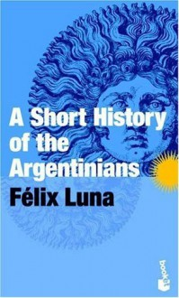 A Short History of the Argentinians by Luna, Felix published by Planeta Paperback - --N/A--