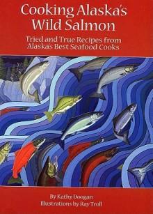 Cooking Alaska's Wild Salmon - Kathy Doogan, Ray Troll