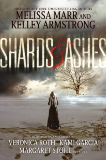 Shards and Ashes - Kami Garcia, Margaret Stohl, Melissa Marr, Carrie Ryan, Veronica Roth, Nancy Holder, Rachel Caine, Beth Revis, Kelley Armstrong