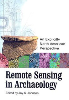 Remote Sensing in Archaeology: An Explicitly North American Perspective - Jay K. Johnson