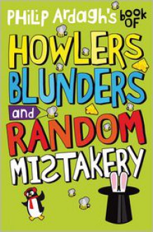 Philip Ardagh's Book of Howlers, Blunders and Random Mistakery - Philip Ardagh