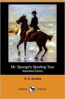Mr. Sponge's Sporting Tour (Illustrated Edition) (Dodo Press) - R. S. Surtees