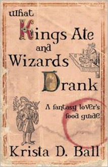 What Kings Ate and Wizards Drank - Krista D Ball