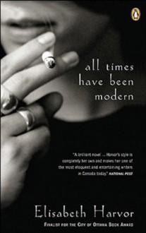 All Times Have Been Modern - Elisabeth Harvor