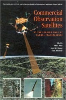 Commercial Observation Satellites: At the Leading Edge of Global Transparency - John Baker, Ray A. Williamson