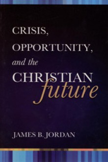 Crisis, opportunity, and the Christian future - James B. Jordan