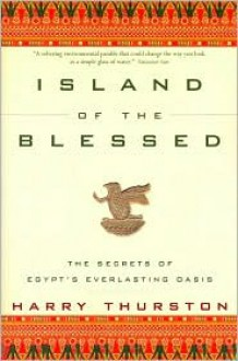 Island of the Blessed: the Secrets of Egypt's Everlasting Oasis - Harry Thurston