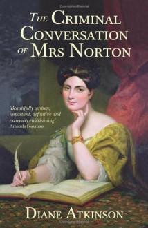 The Criminal Conversation of Mrs Norton - Dr Diane Atkinson