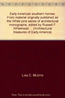 Early American southern homes: From material originally published as the White pine series of architectural monographs, edited by Russell F. Whitehead ... (Architectural treasures of Early America) - Lisa C. Mullins