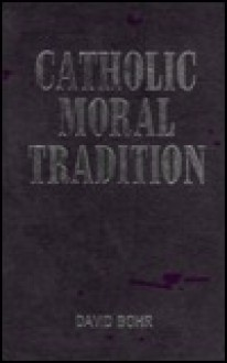 Catholic Moral Tradition: In Christ, a New Creation - David Bohr