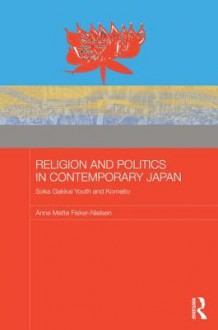 Religion and Politics in Contemporary Japan: Soka Gakkai Youth and Komeito - Anne Mette Fisker-Nielsen