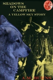 Shadows on the Campfire: A Yellow Sky Story - A.M. Burns