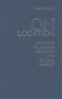 On Location: Canada's Television Industry in a Global Market - Serra Tinic
