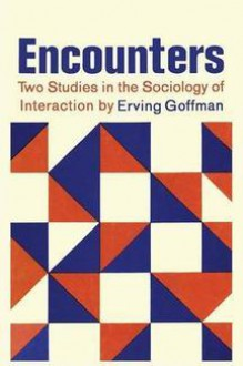 Encounters: Two Studies in the Sociology of Interaction - Erving Goffman