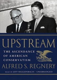 Upstream: The Ascendance of American Conservatism (Audio) - Alfred S. Regnery, Jeff Riggenbach