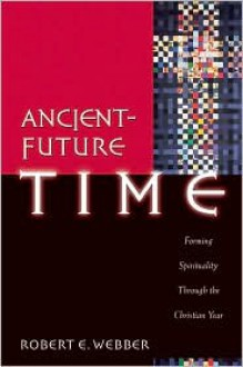 Ancient-Future Time: Forming Spirituality through the Christian Year - Robert Webber