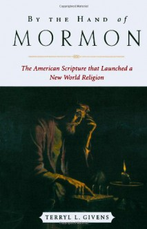 By the Hand of Mormon: The American Scripture that Launched a New World Religion - Terryl L. Givens