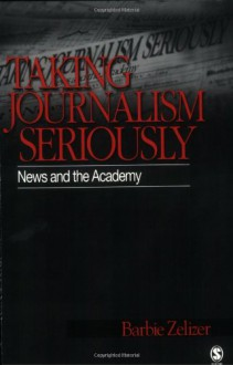 Taking Journalism Seriously: News and the Academy - Barbie Zelizer