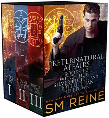 Preternatural Affairs, Books 1-3: Witch Hunt, Silver Bullet, and Hotter Than Helltown - SM Reine