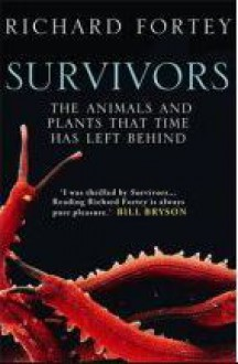 Survivors; the Animals and Plants that Time has Left Behind - Richard Fortey