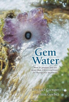 Gem Water: How to Prepare and Use Over 130 Crystal Waters for Therapeutic Treatments - Michael Gienger, Joachim Goebel