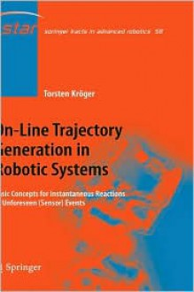 On Line Trajectory Generation In Robotic Systems: Basic Concepts For Instantaneous Reactions To Unforeseen (Sensor) Events (Springer Tracts In Advanced Robotics) - Torsten Kröger