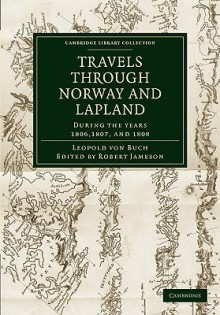 Travels Through Norway and Lapland During the Years 1806, 1807, and 1808 - Leopold Von Buch, Robert Jameson, John Black