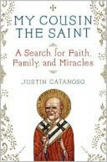 My Cousin the Saint: A Search for Faith, Family, and Miracles - Justin Catanoso