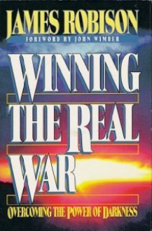 Winning the Real War: Overcoming the Power of Darkness - James Robinson