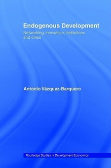 Endogenous Development: Networking, Innovation, Institutions and Cities - Antonio Vazquez-Barquero