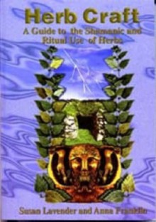 Herb Craft: A Guide to the Shamanic and Ritual Use of Herbs - Susan Lavender, Anna Franklin