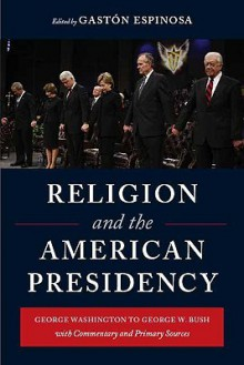 Religion and the American Presidency: George Washington to George W. Bush with Commentary and Primary Sources - Gastón Espinosa