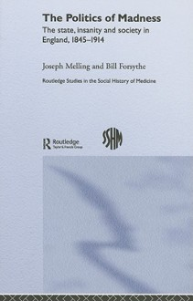 The Politics of Madness: The State, Insanity and Society in England, 1845-1914 - Joseph Melling, Bill Forsythe