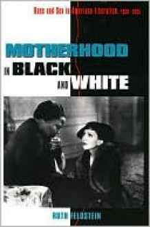 Motherhood in Black and White: Race and Sex in American Liberalism, 1930 1965 - Ruth Feldstein