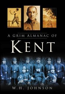 A Grim Almanac of Kent - W.H. Johnson