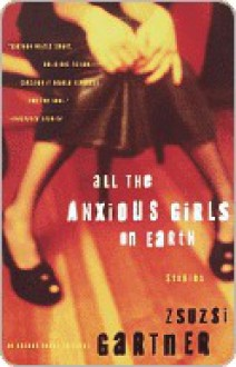 All the Anxious Girls on Earth: Stories - Zsuzsi Gartner