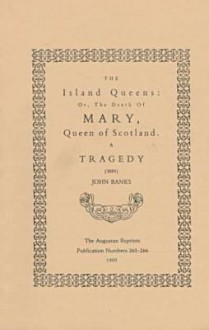 The Island Queens, Or, The Death Of Mary, Queen Of Scotland: A Tragedy (1684) - John Banks