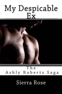 My Despicable Ex (The Ashly Roberts Saga) (Volume 1) - Sierra Rose