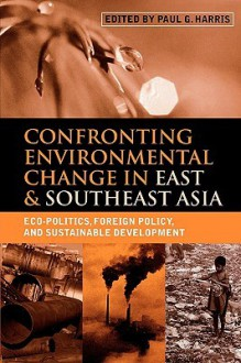 Confronting Environmental Change in East and Southeast Asia: Eco-Politics, Foreign Policy and Sustainable Development - Paul G. Harris