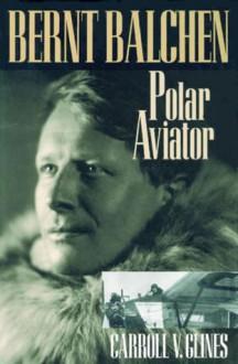 Bernt Balchen: Polar Aviator - Carroll V. Glines