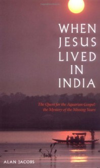 When Jesus Lived In India: The Quest For The Aquarian Gospel: The Mystery Of The - Alan Jacobs