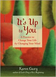It's Up to You: A Practice to Change Your Life by Changing Your Mind - Karen Casey