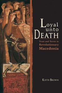 Loyal Unto Death: Trust and Terror in Revolutionary Macedonia - Keith Brown